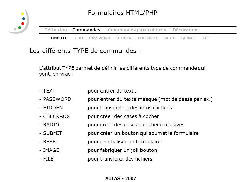 DéfinitionCommandesCommandes particulièresDécoration Les différents TYPE de commandes : Formulaires HTML/PHP L'attribut TYPE permet de définir les dif