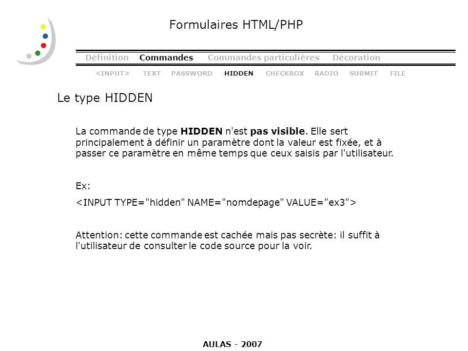 DéfinitionCommandesCommandes particulièresDécoration Le type HIDDEN Formulaires HTML/PHP La commande de type HIDDEN n'est pas visible. Elle sert princ