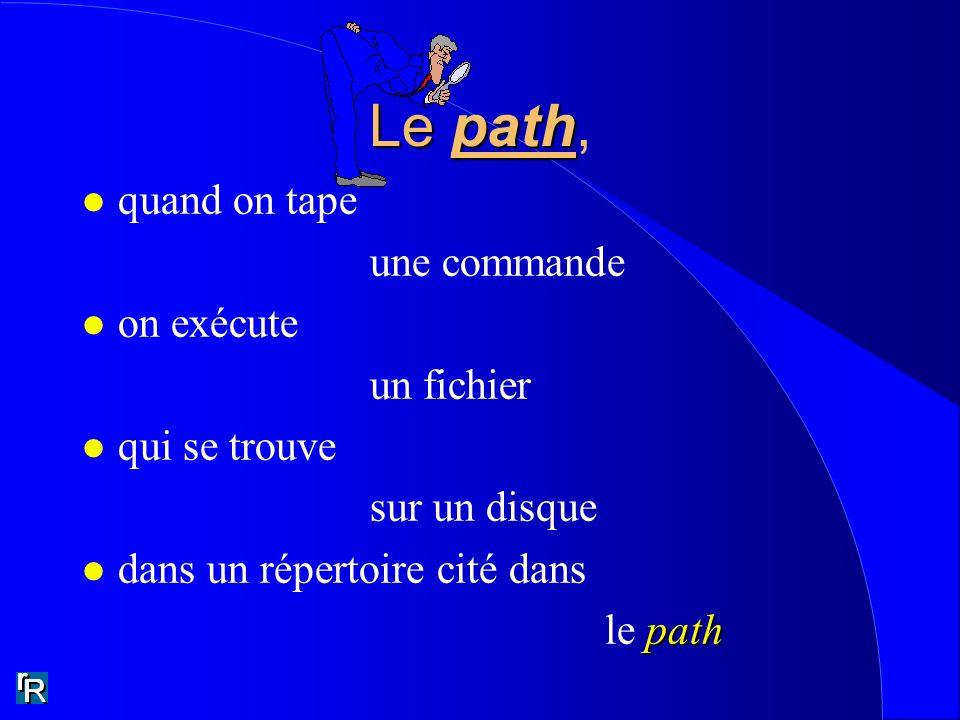 Le path Le path, l quand on tape une commande l on exécute un fichier l qui se trouve sur un disque l dans un répertoire cité dans path le path
