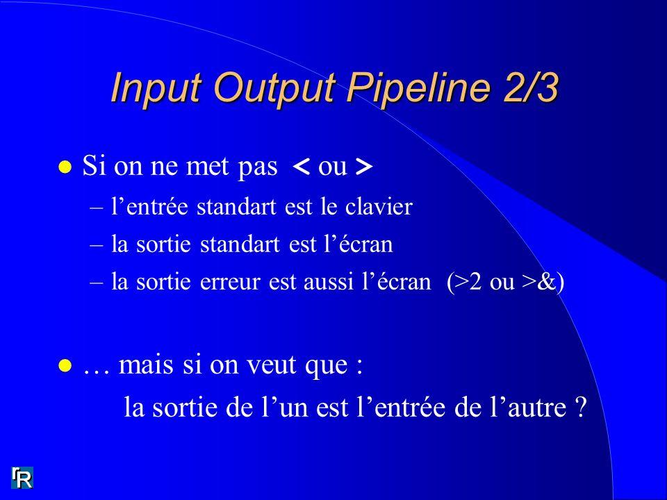 Input Output Pipeline 2/3 Si on ne met pas –lentrée standart est le clavier –la sortie standart est lécran –la sortie erreur est aussi lécran (>2 ou >