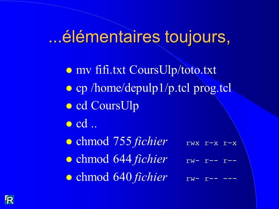 ...élémentaires toujours, l mv fifi.txt CoursUlp/toto.txt l cp /home/depulp1/p.tcl prog.tcl l cd CoursUlp l cd.. chmod 755 fichier rwx r-x r-x chmod 6
