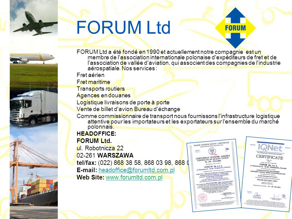 FORUM Ltd FORUM Ltd a été fondé en 1990 et actuellement notre compagnie est un membre de l'association internationale polonaise d'expéditeurs de fret