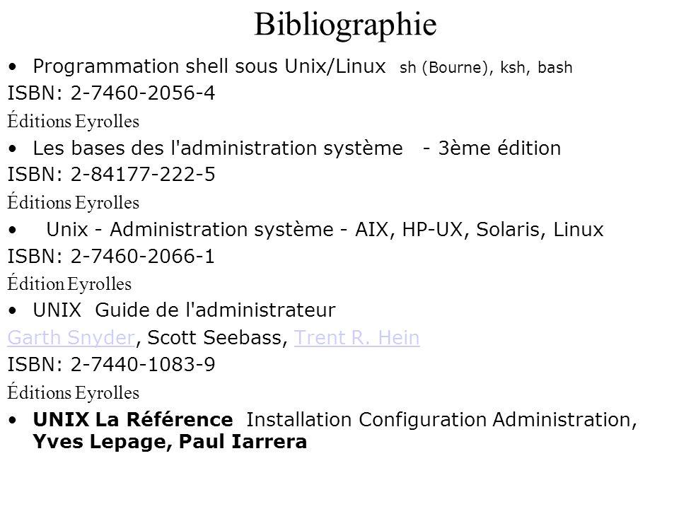 Bibliographie Programmation shell sous Unix/Linux sh (Bourne), ksh, bash ISBN: 2-7460-2056-4 Éditions Eyrolles Les bases des l'administration système