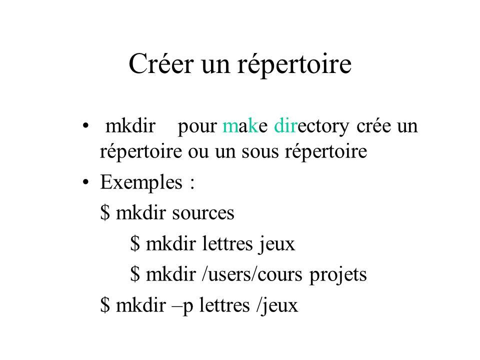 Créer un répertoire mkdir pour make directory crée un répertoire ou un sous répertoire Exemples : $ mkdir sources $ mkdir lettres jeux $ mkdir /users/