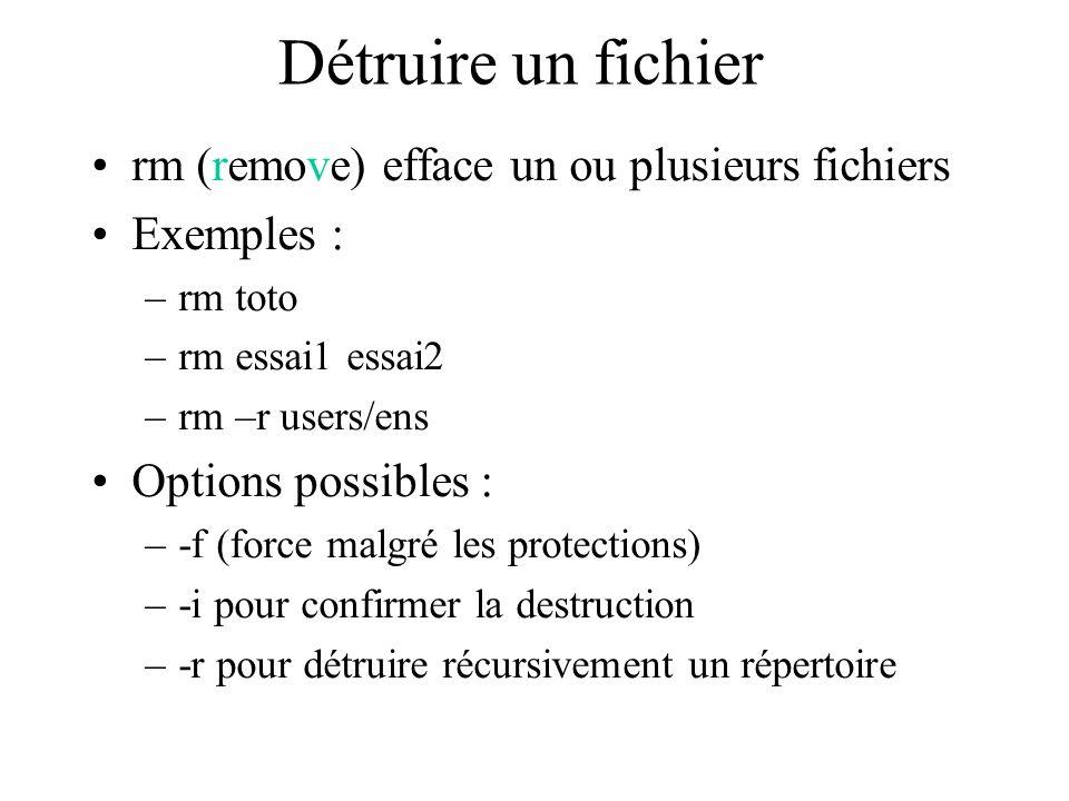 Détruire un fichier rm (remove) efface un ou plusieurs fichiers Exemples : –rm toto –rm essai1 essai2 –rm –r users/ens Options possibles : –-f (force