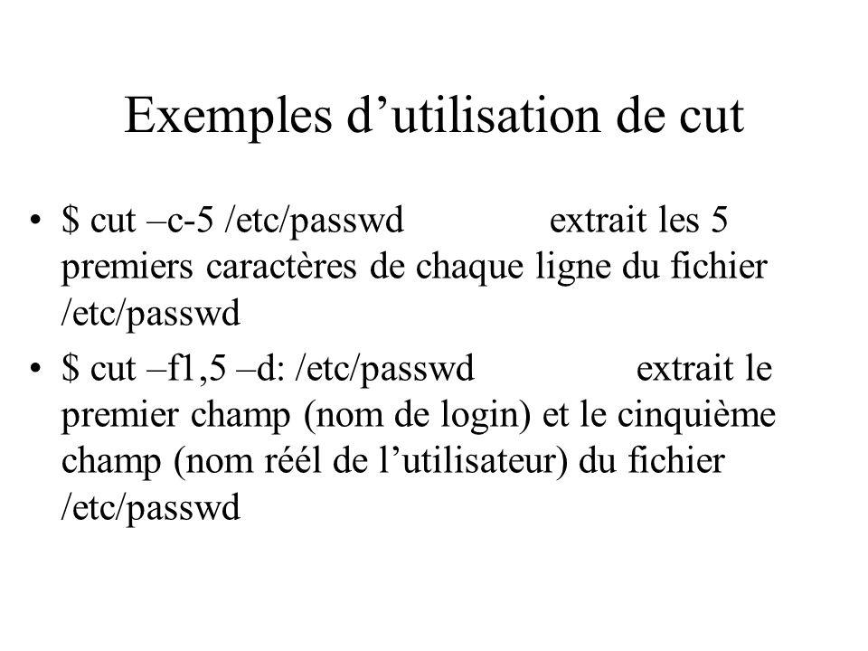 Exemples dutilisation de cut $ cut –c-5 /etc/passwdextrait les 5 premiers caractères de chaque ligne du fichier /etc/passwd $ cut –f1,5 –d: /etc/passw