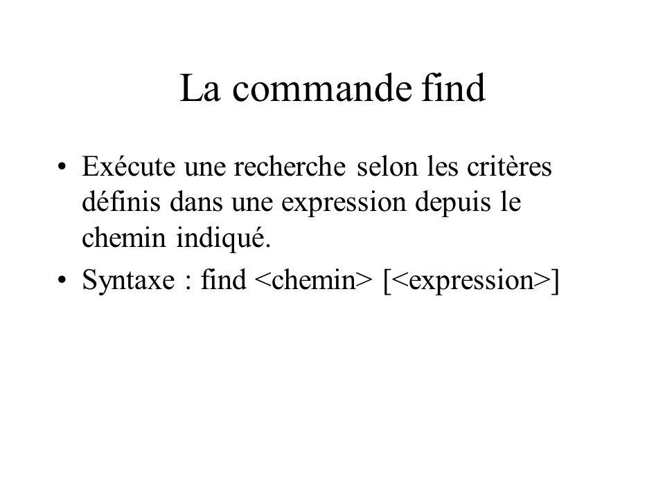 La commande find Exécute une recherche selon les critères définis dans une expression depuis le chemin indiqué. Syntaxe : find [ ]