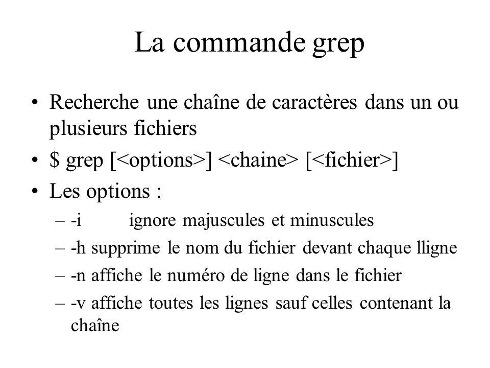 La commande grep Recherche une chaîne de caractères dans un ou plusieurs fichiers $ grep [ ] [ ] Les options : –-iignore majuscules et minuscules –-h