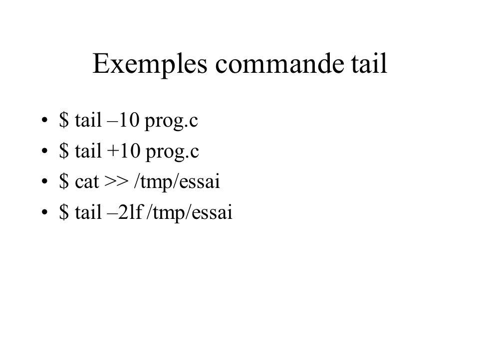 Exemples commande tail $ tail –10 prog.c $ tail +10 prog.c $ cat >> /tmp/essai $ tail –2lf /tmp/essai
