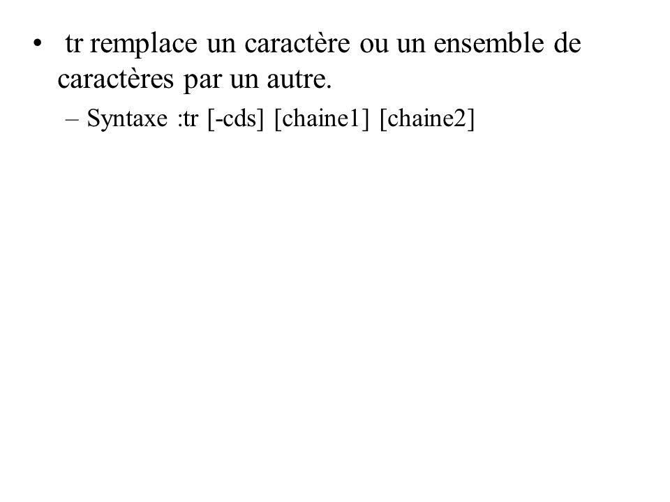 tr remplace un caractère ou un ensemble de caractères par un autre. –Syntaxe :tr [-cds] [chaine1] [chaine2]