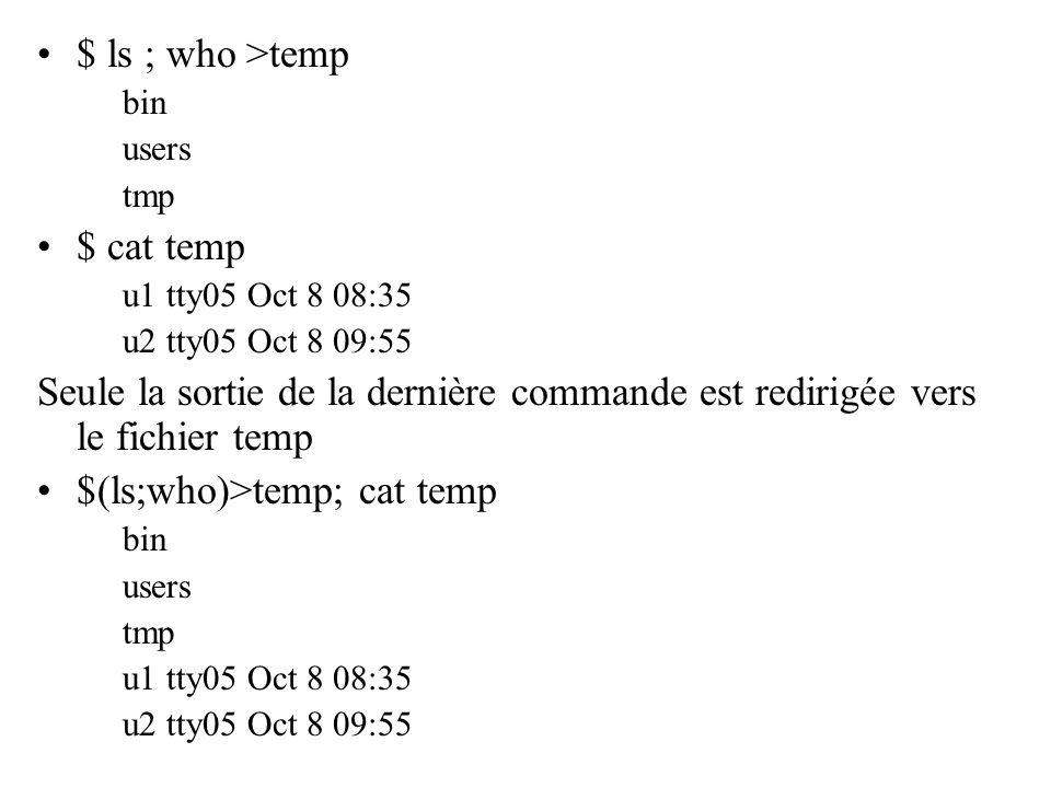 $ ls ; who >temp bin users tmp $ cat temp u1 tty05 Oct 8 08:35 u2 tty05 Oct 8 09:55 Seule la sortie de la dernière commande est redirigée vers le fich