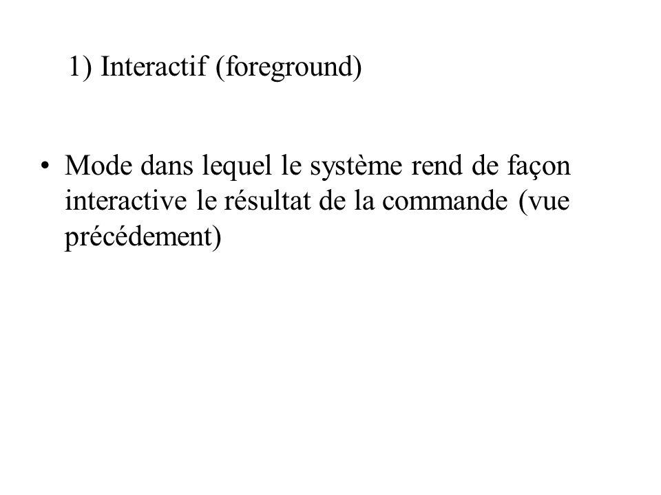 Mode dans lequel le système rend de façon interactive le résultat de la commande (vue précédement) 1)Interactif (foreground)