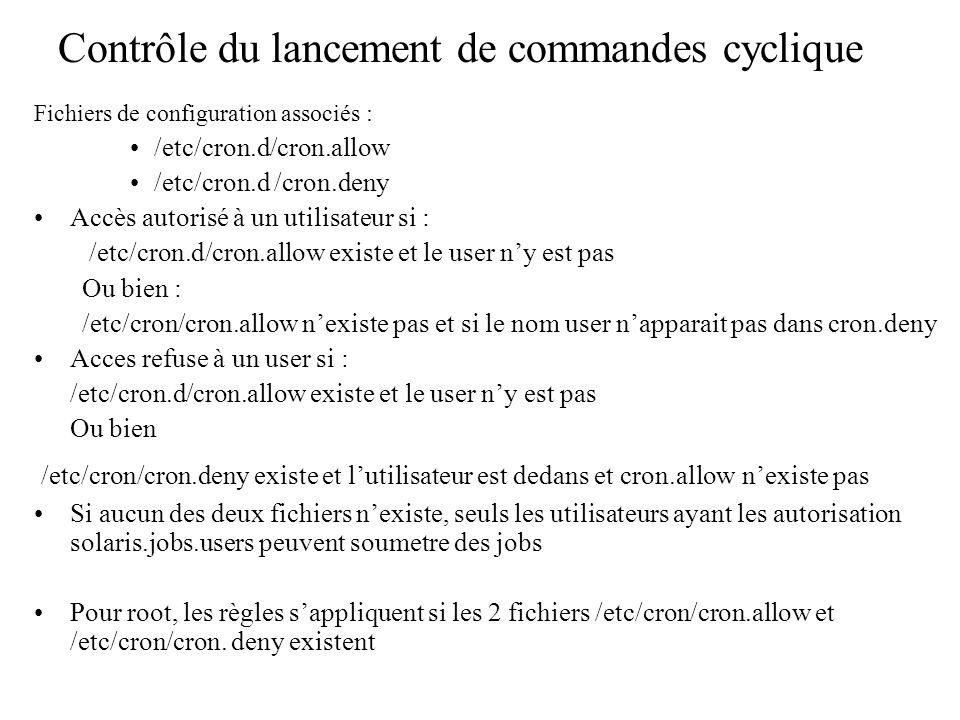 Fichiers de configuration associés : /etc/cron.d/cron.allow /etc/cron.d /cron.deny Accès autorisé à un utilisateur si : /etc/cron.d/cron.allow existe