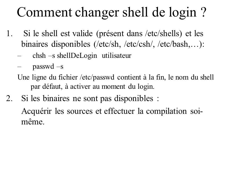 Comment changer shell de login ? 1. Si le shell est valide (présent dans /etc/shells) et les binaires disponibles (/etc/sh, /etc/csh/, /etc/bash,…): –