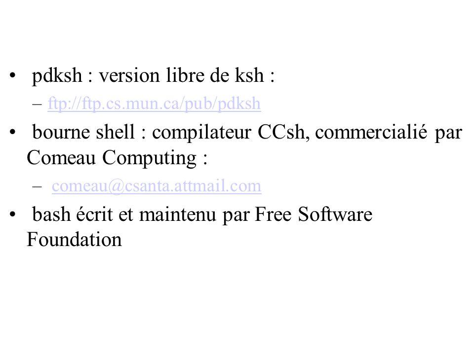pdksh : version libre de ksh : –ftp://ftp.cs.mun.ca/pub/pdkshftp://ftp.cs.mun.ca/pub/pdksh bourne shell : compilateur CCsh, commercialié par Comeau Co
