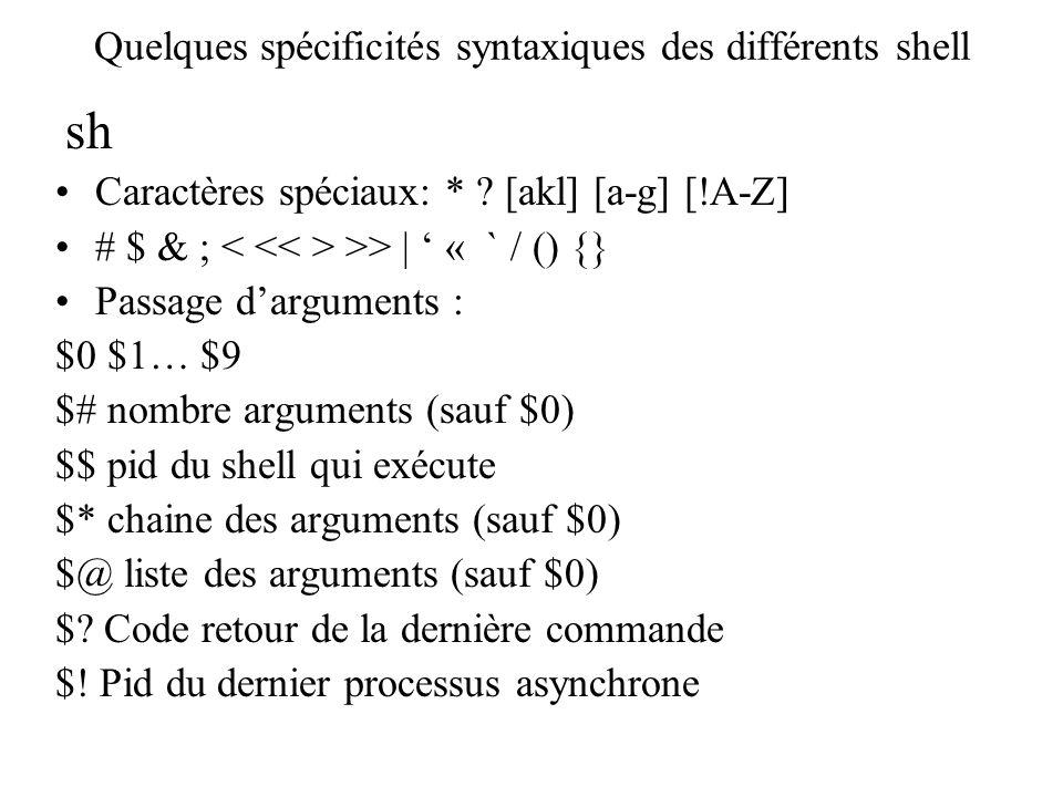 Quelques spécificités syntaxiques des différents shell sh Caractères spéciaux: * ? [akl] [a-g] [!A-Z] # $ & ; >> | « ` / () {} Passage darguments : $0