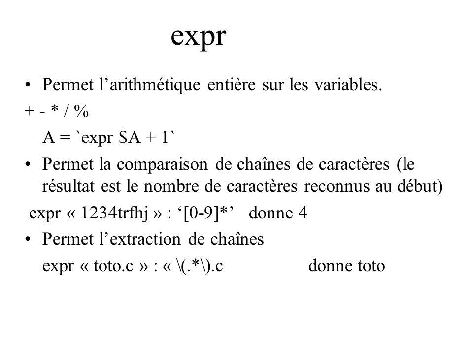 Permet larithmétique entière sur les variables. + - * / % A = `expr $A + 1` Permet la comparaison de chaînes de caractères (le résultat est le nombre
