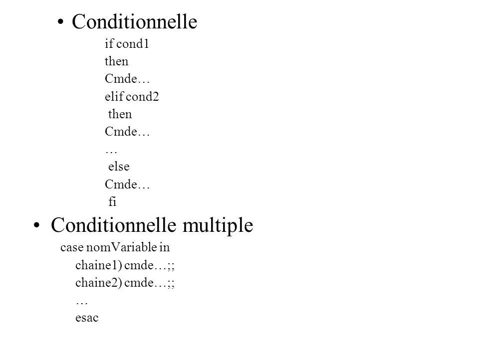 Conditionnelle if cond1 then Cmde… elif cond2 then Cmde… … else Cmde… fi Conditionnelle multiple case nomVariable in chaine1) cmde…;; chaine2) cmde…;;