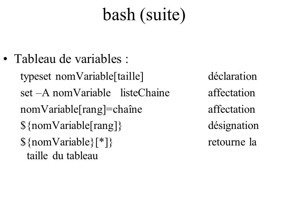 bash (suite) Tableau de variables : typeset nomVariable[taille]déclaration set –A nomVariablelisteChaineaffectation nomVariable[rang]=chaîneaffectatio