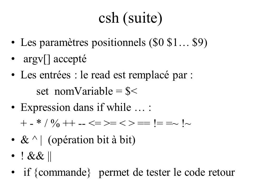 csh (suite) Les paramètres positionnels ($0 $1… $9) argv[] accepté Les entrées : le read est remplacé par : set nomVariable = $< Expression dans if wh