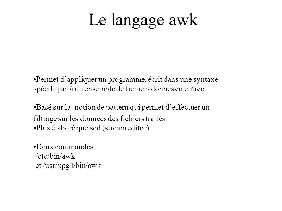 Le langage awk Permet dappliquer un programme, écrit dans une syntaxe spécifique, à un ensemble de fichiers donnés en entrée Basé sur la notion de pat