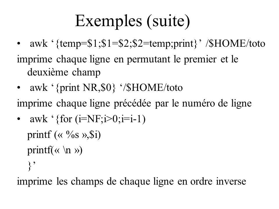Exemples (suite) awk {temp=$1;$1=$2;$2=temp;print} /$HOME/toto imprime chaque ligne en permutant le premier et le deuxième champ awk {print NR,$0} /$H