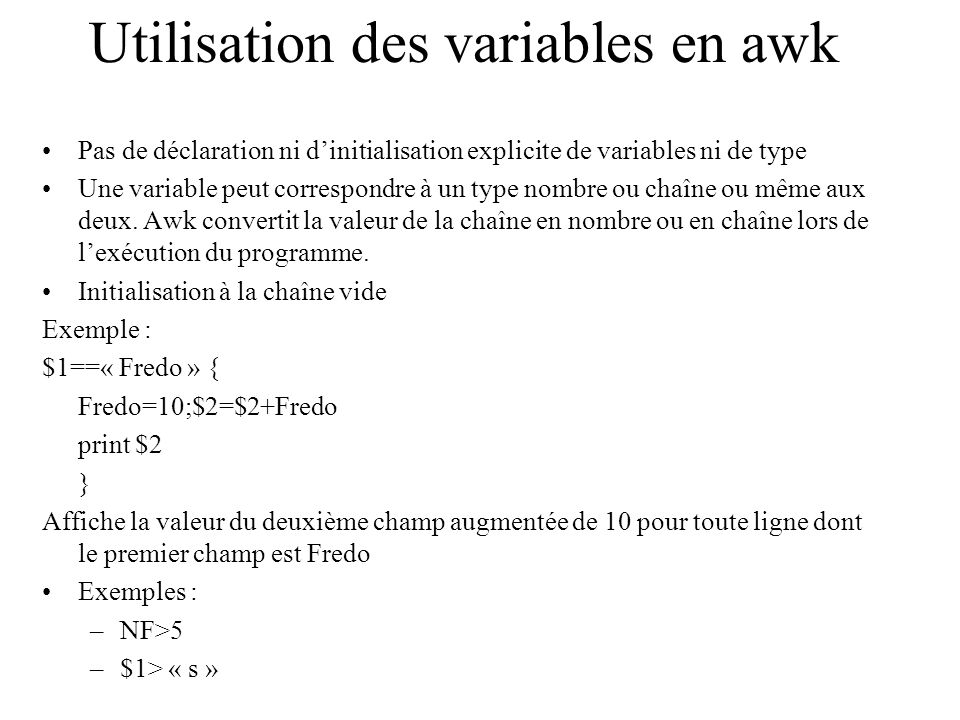 Utilisation des variables en awk Pas de déclaration ni dinitialisation explicite de variables ni de type Une variable peut correspondre à un type nomb