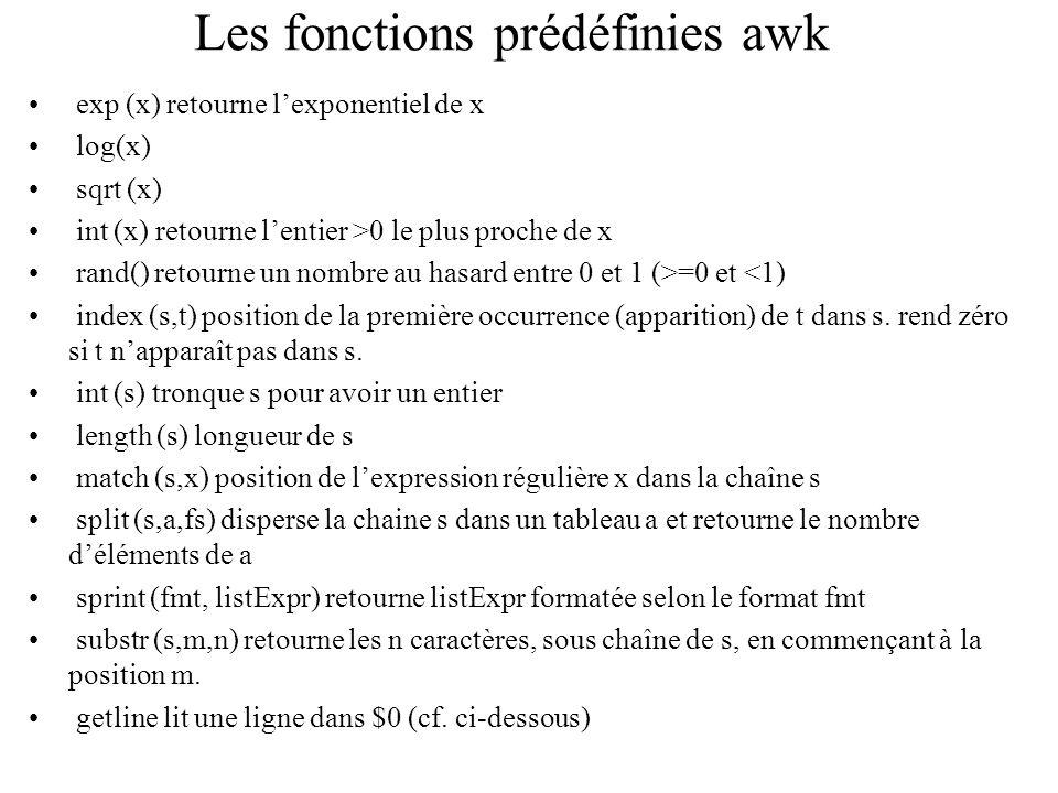 Les fonctions prédéfinies awk exp (x) retourne lexponentiel de x log(x) sqrt (x) int (x) retourne lentier >0 le plus proche de x rand() retourne un no