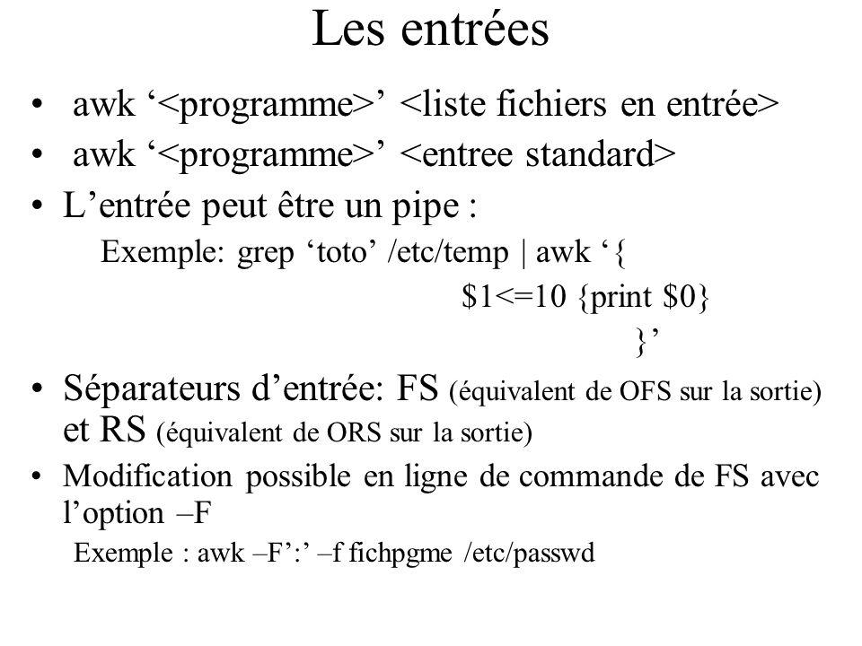 Les entrées awk Lentrée peut être un pipe : Exemple: grep toto /etc/temp | awk { $1<=10 {print $0} } Séparateurs dentrée: FS (équivalent de OFS sur la