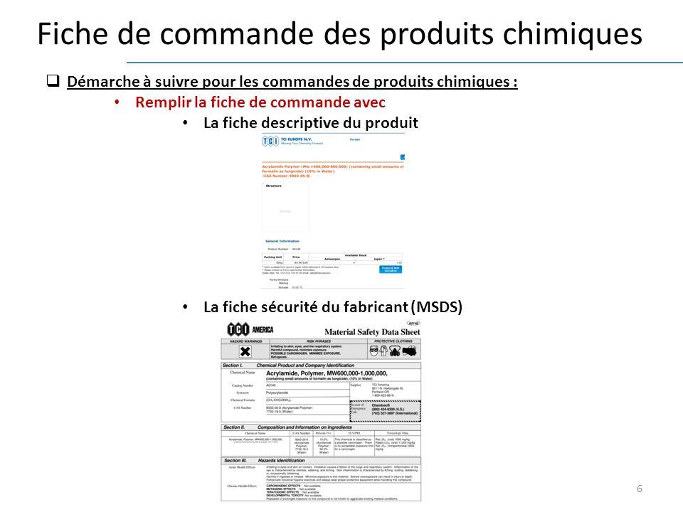 6 Fiche de commande des produits chimiques Démarche à suivre pour les commandes de produits chimiques : Remplir la fiche de commande avec La fiche descriptive du produit La fiche sécurité du fabricant (MSDS)