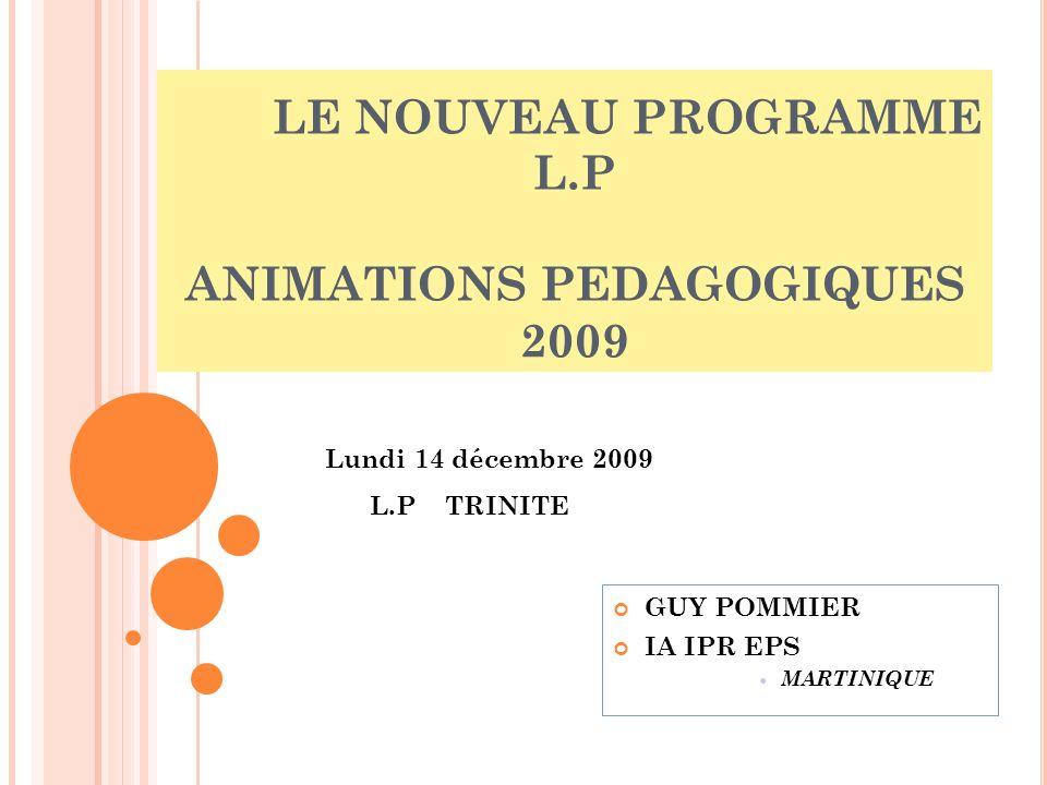 LE NOUVEAU PROGRAMME L.P ANIMATIONS PEDAGOGIQUES 2009 GUY POMMIER IA IPR EPS MARTINIQUE Lundi 14 décembre 2009 L.P TRINITE