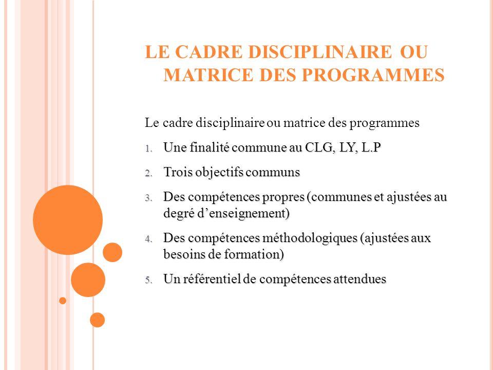 LE CADRE DISCIPLINAIRE OU MATRICE DES PROGRAMMES Le cadre disciplinaire ou matrice des programmes 1. Une finalité commune au CLG, LY, L.P 2. Trois obj