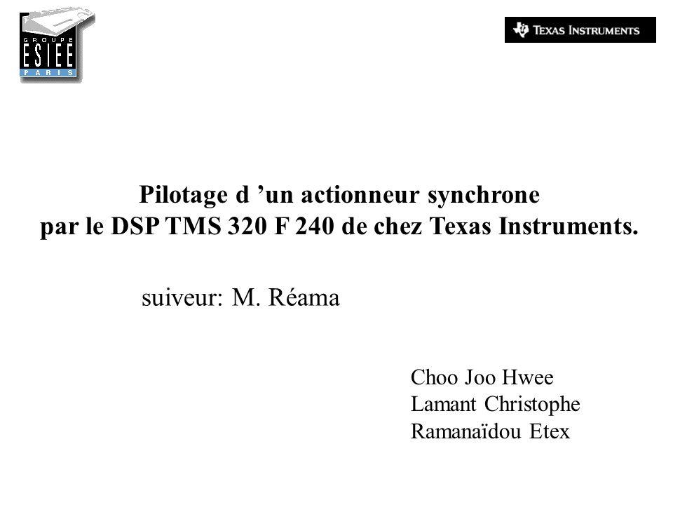 Pilotage d un actionneur synchrone par le DSP TMS 320 F 240 de chez Texas Instruments. Choo Joo Hwee Lamant Christophe Ramanaïdou Etex suiveur: M. Réa