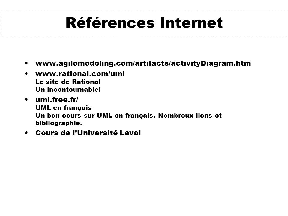 Références Internet www.agilemodeling.com/artifacts/activityDiagram.htm www.rational.com/uml Le site de Rational Un incontournable! uml.free.fr/ UML e