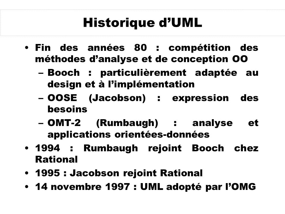 Historique dUML Fin des années 80 : compétition des méthodes danalyse et de conception OO –Booch : particulièrement adaptée au design et à limplémenta