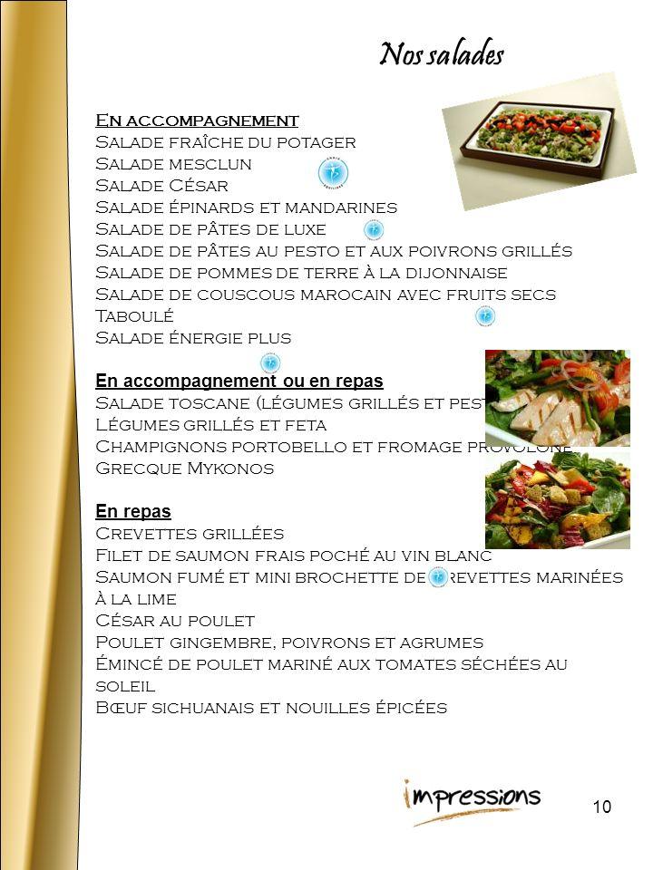 10 Nos salades En accompagnement Salade fraîche du potager Salade mesclun Salade César Salade épinards et mandarines Salade de pâtes de luxe Salade de pâtes au pesto et aux poivrons grillés Salade de pommes de terre à la dijonnaise Salade de couscous marocain avec fruits secs Taboulé Salade énergie plus En accompagnement ou en repas Salade toscane (légumes grillés et pesto) Légumes grillés et feta Champignons portobello et fromage provolone Grecque Mykonos En repas Crevettes grillées Filet de saumon frais poché au vin blanc Saumon fumé et mini brochette de crevettes marinées à la lime César au poulet Poulet gingembre, poivrons et agrumes Émincé de poulet mariné aux tomates séchées au soleil Bœuf sichuanais et nouilles épicées
