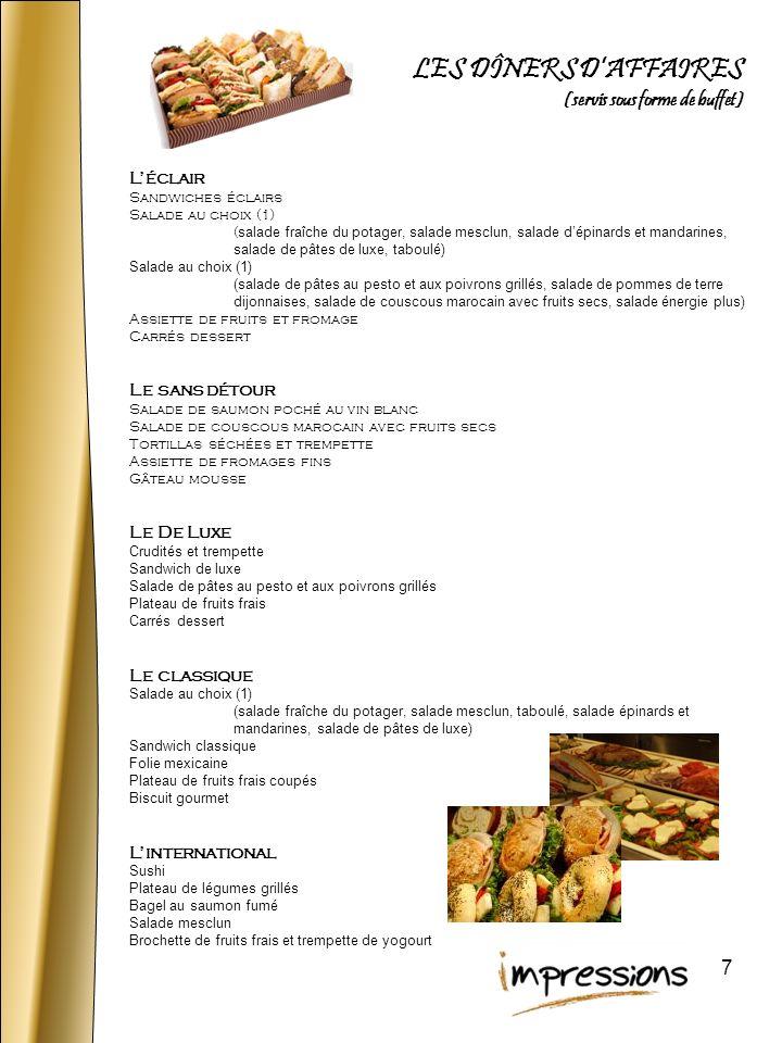 8 Le Libanais végé Taboulé et légumes grillés servis dans un bol en tortilla Hoummos et légumes Fromages fins Pâtisseries Le Méditerranéen Salade toscane (mini épinards aux légumes grillés et croûtons), garni de feta, pita grillé et antipasto (artichauts, olives, légumes marinés) Protéine au choix : Charcuterie italienne et tapenade dolives Filet de saumon poché au vin blanc Poitrine de poulet grillée à la balsamique Saumon fumé et câpres Fraises au chocolat (en saison) ou mini pâtisserie Le Japonais Sushi Rouleau printanier aux crevettes géantes, wasabi et gingembre mariné Salade de mini épinards et mandarines Brochette de fruits chocolatée REPAS FROIDS INTERNATIONAUX (servi ssous forme dassiette repas)