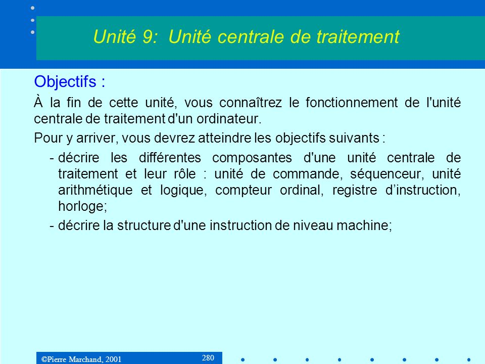 ©Pierre Marchand, 2001 280 Objectifs : À la fin de cette unité, vous connaîtrez le fonctionnement de l'unité centrale de traitement d'un ordinateur. P