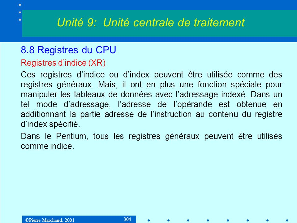 ©Pierre Marchand, 2001 304 8.8 Registres du CPU Registres dindice (XR) Ces registres dindice ou dindex peuvent être utilisée comme des registres génér