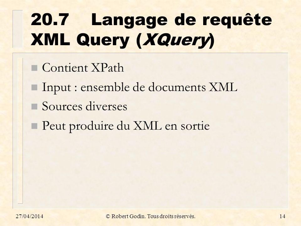 27/04/2014© Robert Godin. Tous droits réservés.14 20.7Langage de requête XML Query (XQuery) n Contient XPath n Input : ensemble de documents XML n Sou