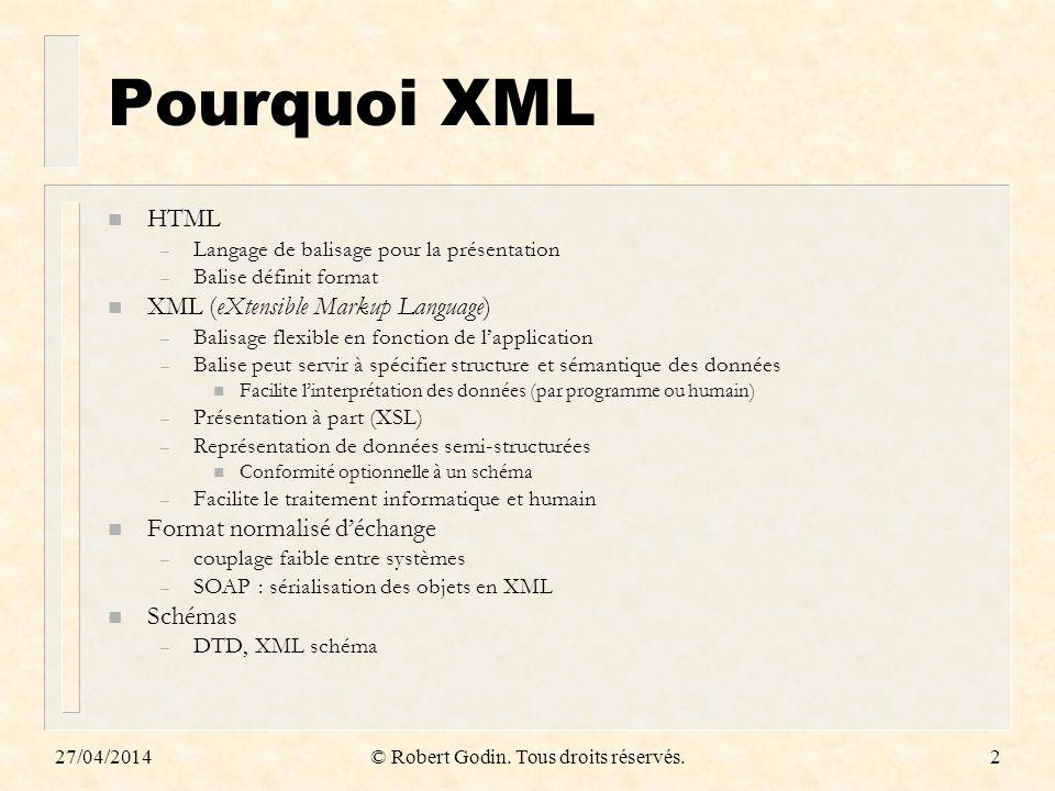 27/04/2014© Robert Godin. Tous droits réservés.2 Pourquoi XML n HTML – Langage de balisage pour la présentation – Balise définit format n XML (eXtensi