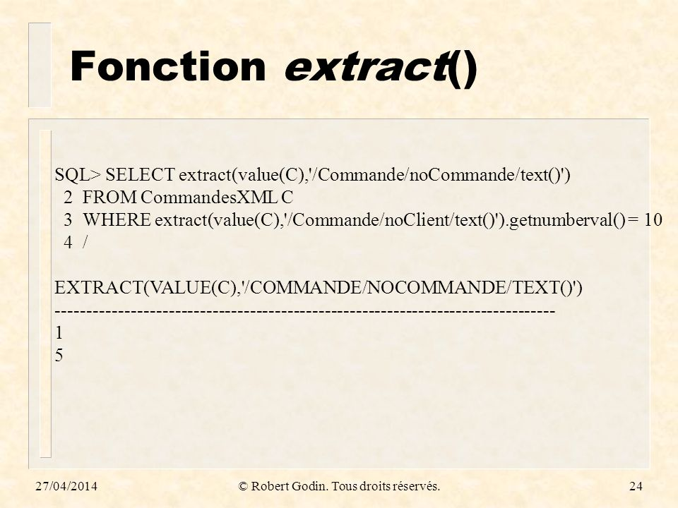 Fonction extract() 27/04/2014© Robert Godin. Tous droits réservés.24 SQL> SELECT extract(value(C),'/Commande/noCommande/text()') 2 FROM CommandesXML C