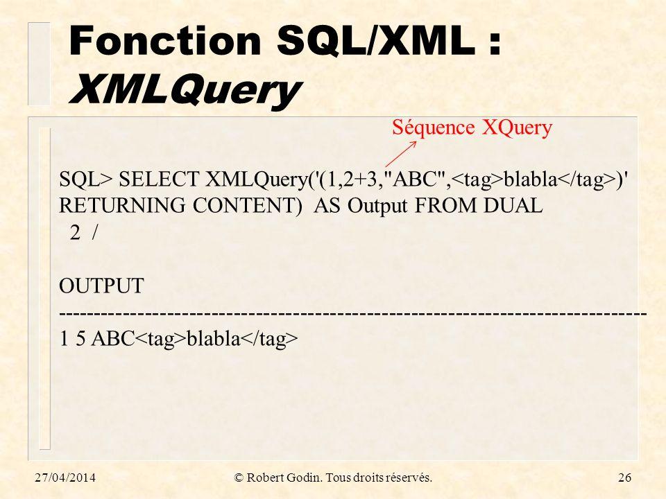 Fonction SQL/XML : XMLQuery 27/04/2014© Robert Godin. Tous droits réservés.26 SQL> SELECT XMLQuery('(1,2+3,