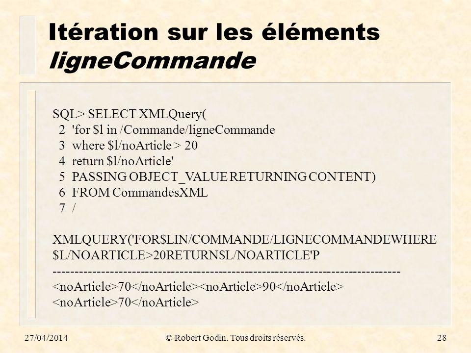 Itération sur les éléments ligneCommande 27/04/2014© Robert Godin. Tous droits réservés.28 SQL> SELECT XMLQuery( 2 'for $l in /Commande/ligneCommande