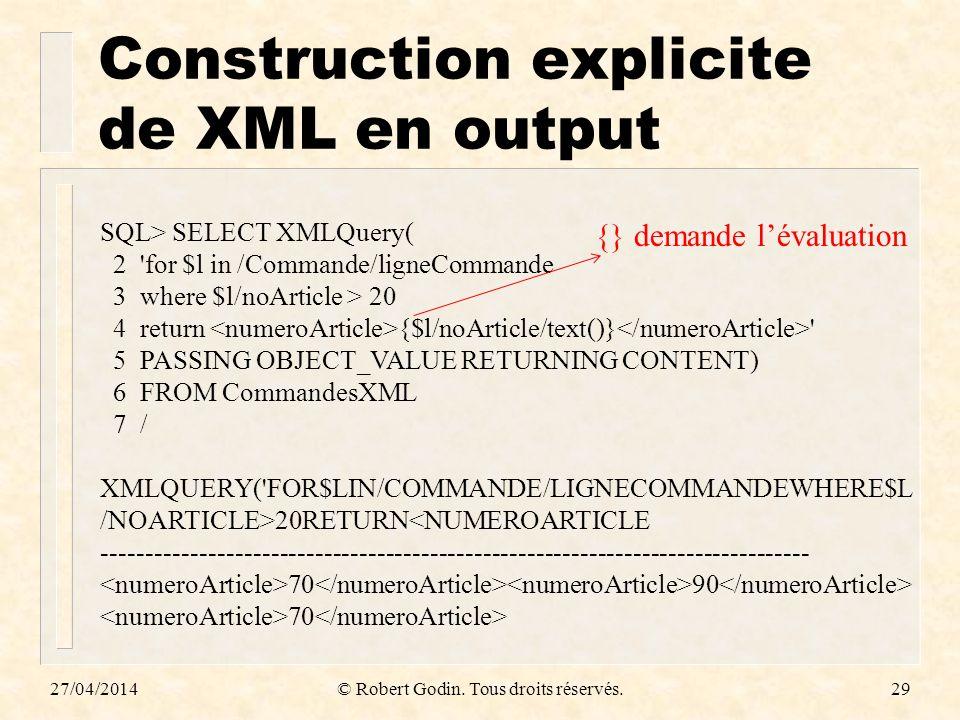 Construction explicite de XML en output 27/04/2014© Robert Godin. Tous droits réservés.29 SQL> SELECT XMLQuery( 2 'for $l in /Commande/ligneCommande 3