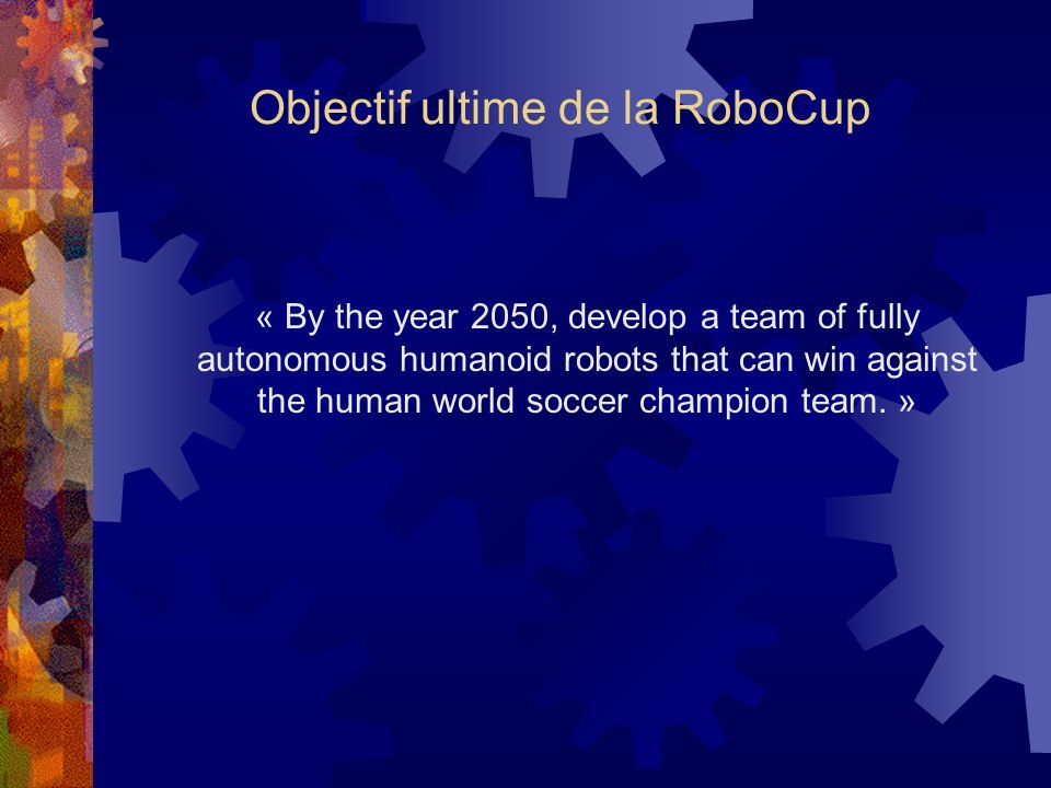 Objectif ultime de la RoboCup « By the year 2050, develop a team of fully autonomous humanoid robots that can win against the human world soccer champ