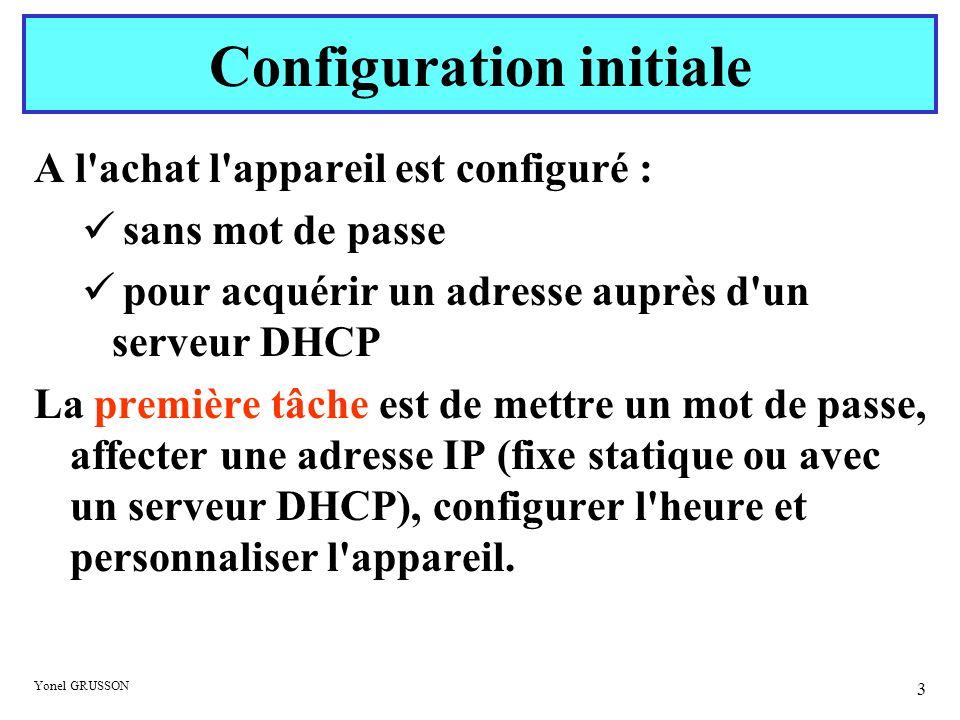 Yonel GRUSSON 3 Configuration initiale A l'achat l'appareil est configuré : sans mot de passe pour acquérir un adresse auprès d'un serveur DHCP La pre