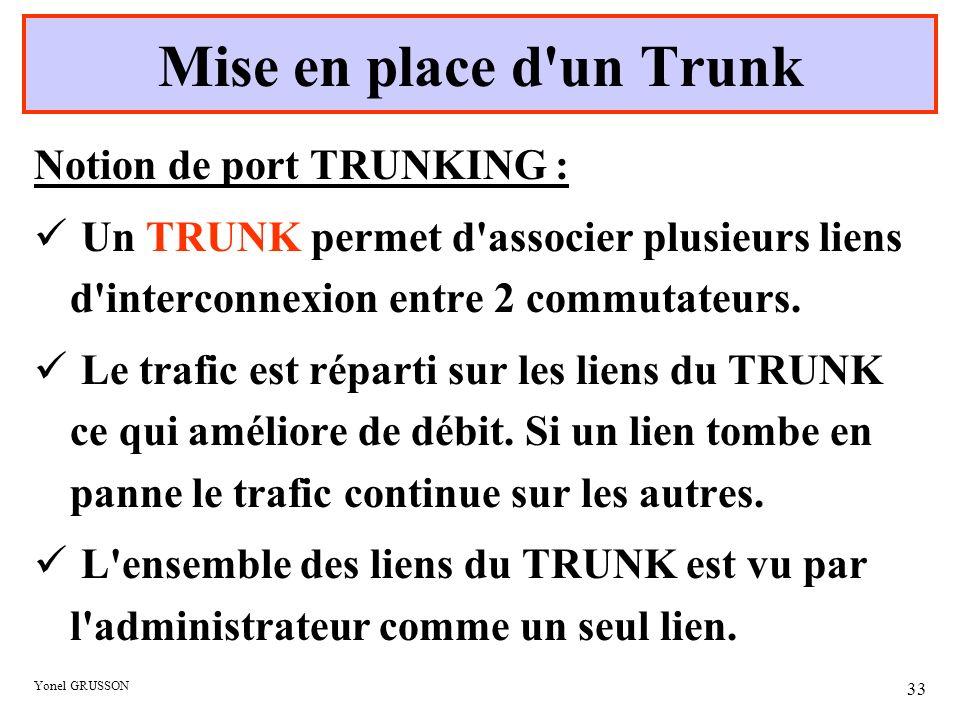 Yonel GRUSSON 33 Mise en place d'un Trunk Notion de port TRUNKING : Un TRUNK permet d'associer plusieurs liens d'interconnexion entre 2 commutateurs.