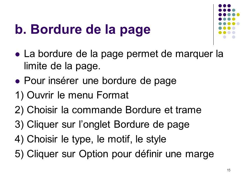 15 b. Bordure de la page La bordure de la page permet de marquer la limite de la page. Pour insérer une bordure de page 1) Ouvrir le menu Format 2) Ch