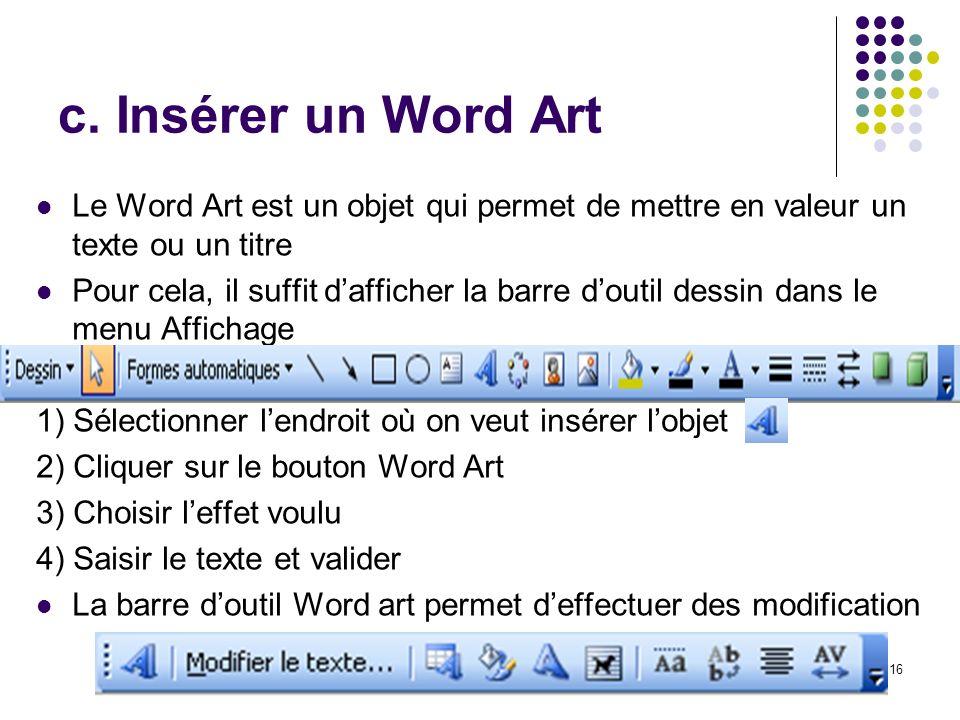 16 c. Insérer un Word Art Le Word Art est un objet qui permet de mettre en valeur un texte ou un titre Pour cela, il suffit dafficher la barre doutil